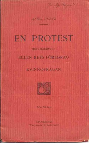 En protest med anledning av Ellen Keys föredrag i kvinnofrågan / Alma Cleve  Cleve, Alma, 1845-1927 (författare) Stockholm : Wahlström & Widstrand, 1896 Svenska 48 s.