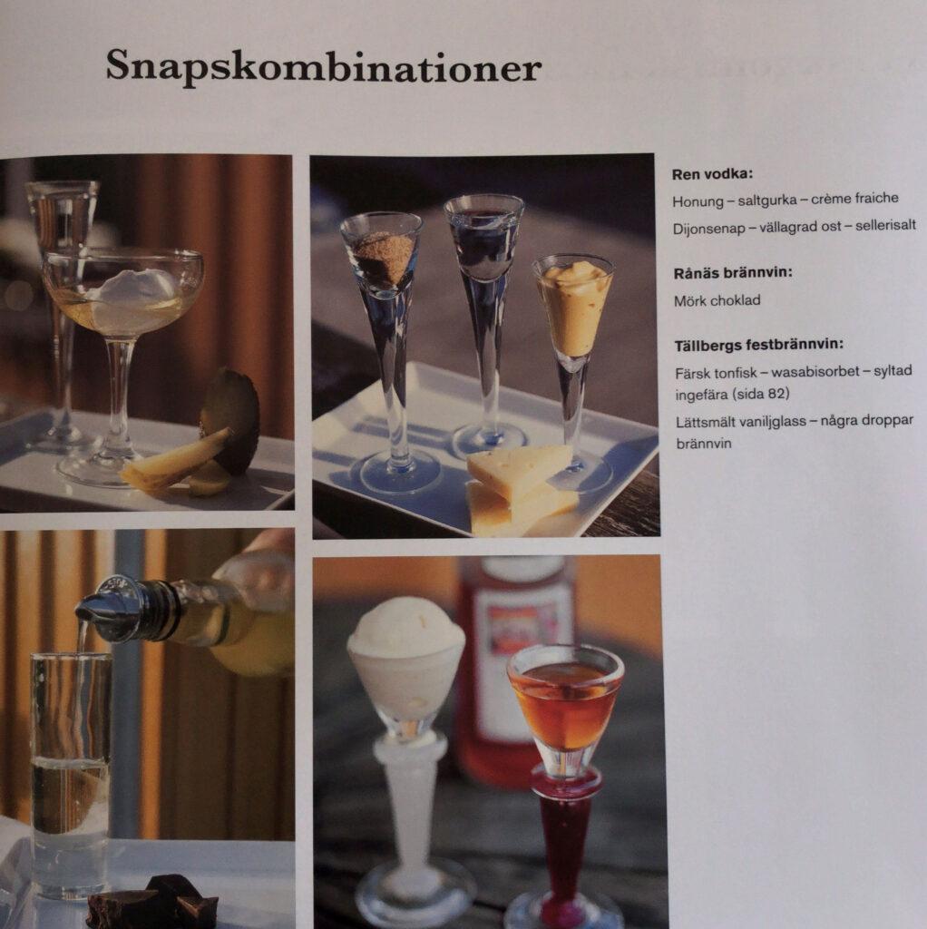 Snapskombinationer hos Salt & Sill. Ren vodka: Honung - saltgurka - créme fraiche Dijonsenap - vällagrad ost - sellerisalt! Rånäs brännvin: Mörk choklad! Tallbergs festbrännvin: Färsk tonfisk- wasabisorbet - syltad ingefära Lättsmält vaniljglass - några droppar brännvin!